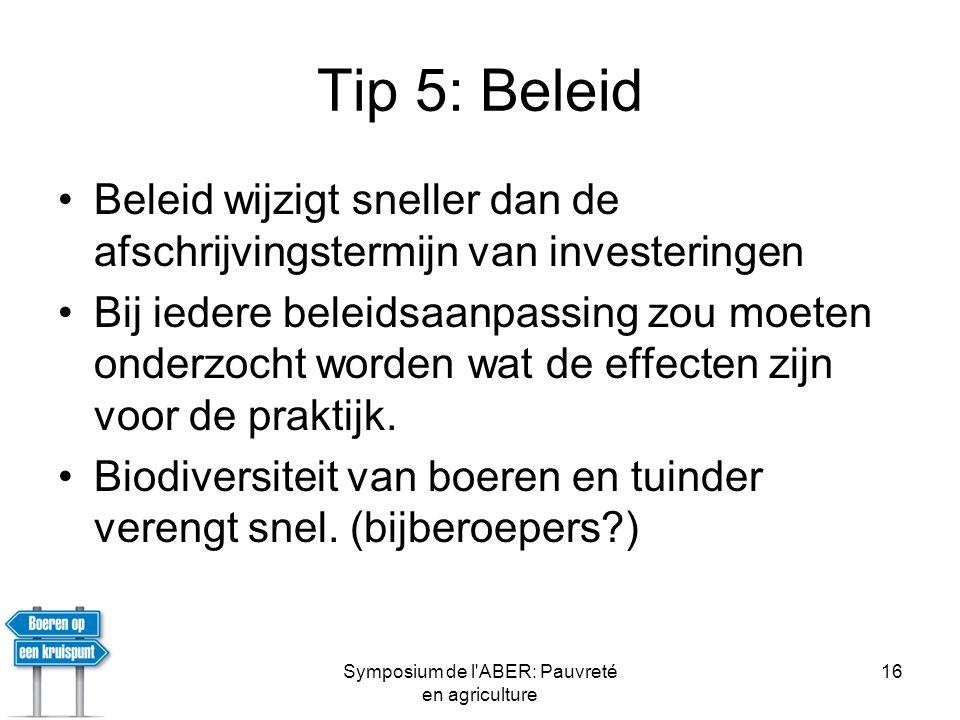 Symposium de l ABER: Pauvreté en agriculture 16 Tip 5: Beleid •Beleid wijzigt sneller dan de afschrijvingstermijn van investeringen •Bij iedere beleidsaanpassing zou moeten onderzocht worden wat de effecten zijn voor de praktijk.