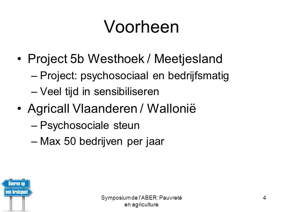 Symposium de l ABER: Pauvreté en agriculture 4 Voorheen •Project 5b Westhoek / Meetjesland –Project: psychosociaal en bedrijfsmatig –Veel tijd in sensibiliseren •Agricall Vlaanderen / Wallonië –Psychosociale steun –Max 50 bedrijven per jaar