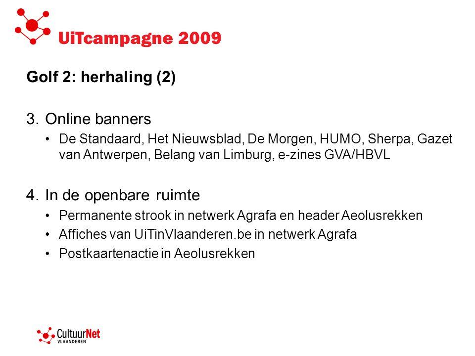 UiTcampagne 2009 Golf 2: herhaling (2) 3.Online banners •De Standaard, Het Nieuwsblad, De Morgen, HUMO, Sherpa, Gazet van Antwerpen, Belang van Limbur
