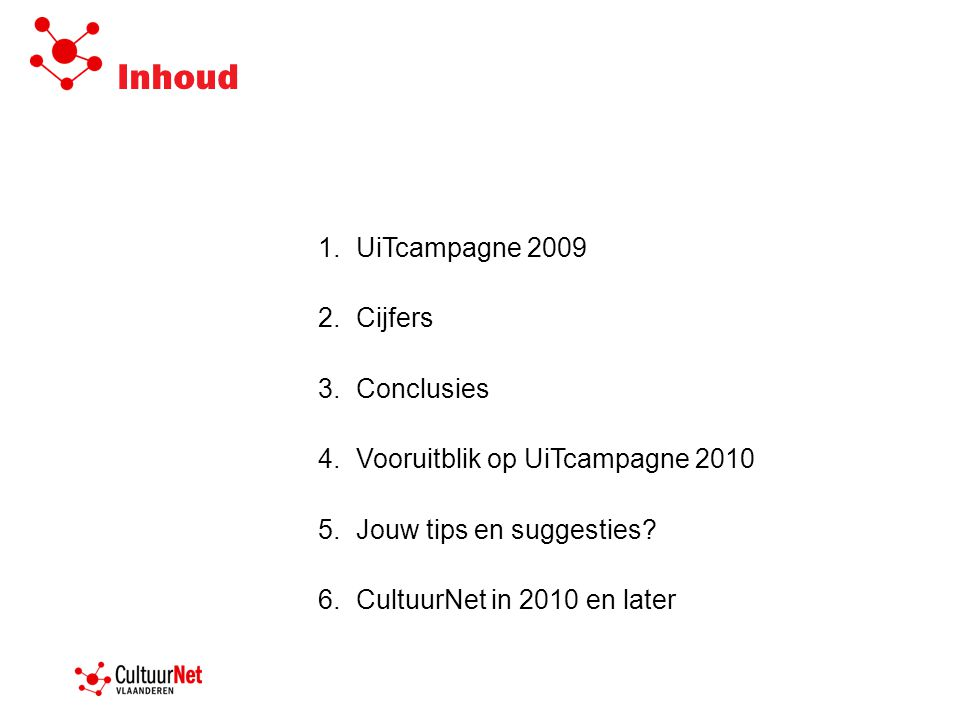 Inhoud 1.UiTcampagne 2009 2.Cijfers 3.Conclusies 4.Vooruitblik op UiTcampagne 2010 5.Jouw tips en suggesties? 6.CultuurNet in 2010 en later