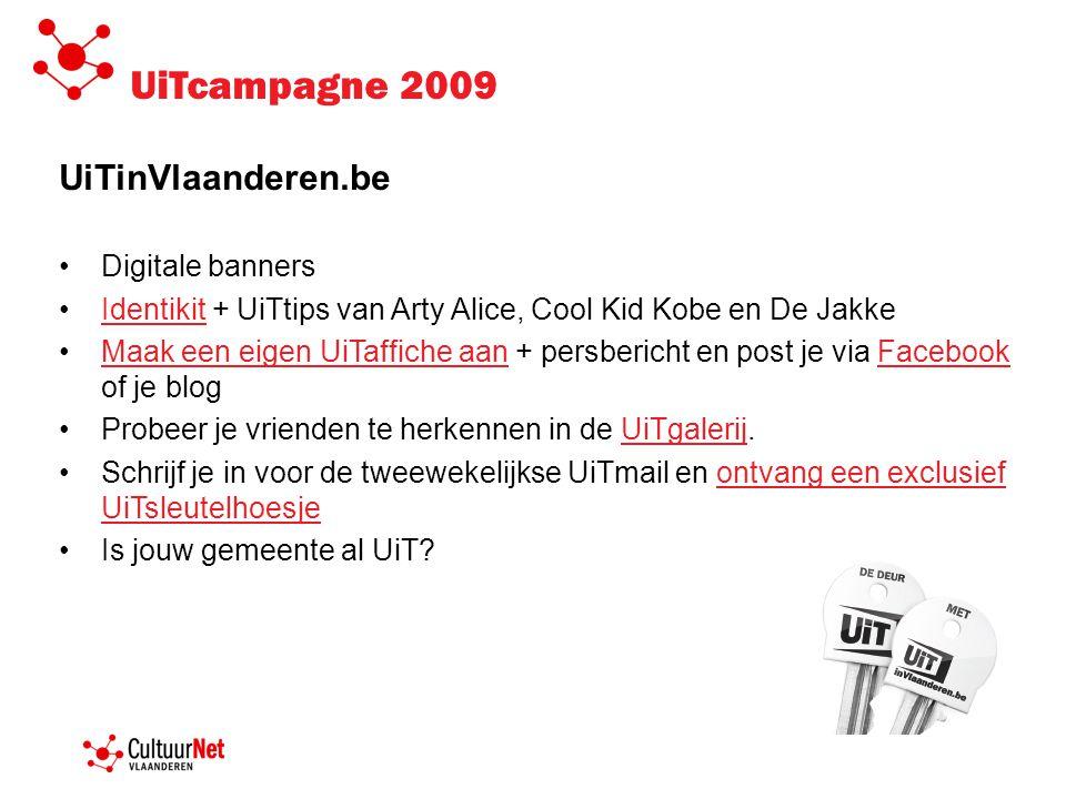 UiTcampagne 2009 UiTinVlaanderen.be •Digitale banners •Identikit + UiTtips van Arty Alice, Cool Kid Kobe en De JakkeIdentikit •Maak een eigen UiTaffiche aan + persbericht en post je via Facebook of je blogMaak een eigen UiTaffiche aanFacebook •Probeer je vrienden te herkennen in de UiTgalerij.UiTgalerij •Schrijf je in voor de tweewekelijkse UiTmail en ontvang een exclusief UiTsleutelhoesjeontvang een exclusief UiTsleutelhoesje •Is jouw gemeente al UiT