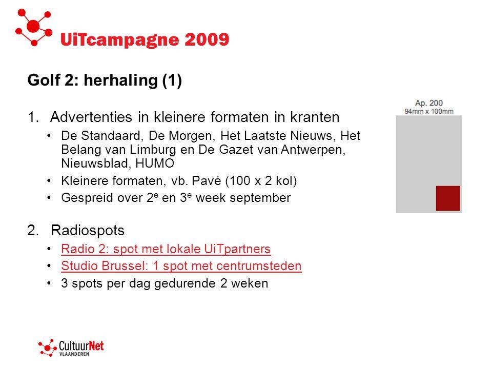 UiTcampagne 2009 Golf 2: herhaling (2) 3.Online banners •De Standaard, Het Nieuwsblad, De Morgen, HUMO, Sherpa, Gazet van Antwerpen, Belang van Limburg, e-zines GVA/HBVL 4.In de openbare ruimte •Permanente strook in netwerk Agrafa en header Aeolusrekken •Affiches van UiTinVlaanderen.be in netwerk Agrafa •Postkaartenactie in Aeolusrekken