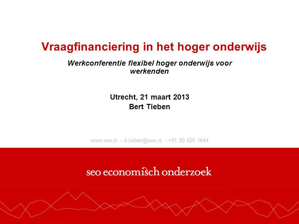 www.seo.nl – b.tieben@seo.nl - +31 20 525 1644 Vraagfinanciering in het hoger onderwijs Werkconferentie flexibel hoger onderwijs voor werkenden Utrecht, 21 maart 2013 Bert Tieben