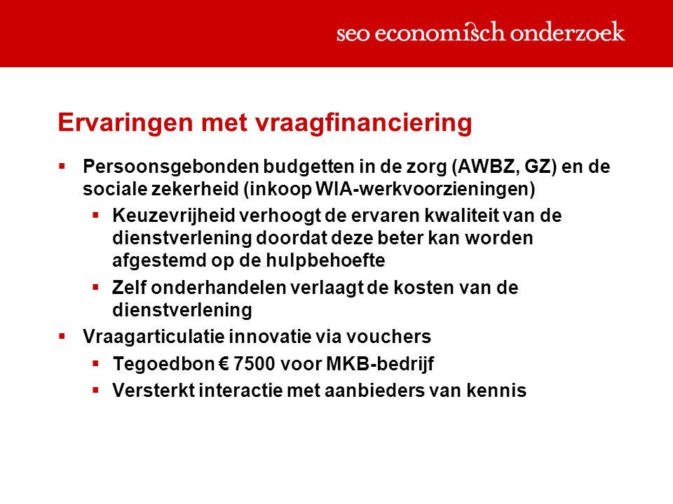 Ervaringen met vraagfinanciering  Persoonsgebonden budgetten in de zorg (AWBZ, GZ) en de sociale zekerheid (inkoop WIA-werkvoorzieningen)  Keuzevrijheid verhoogt de ervaren kwaliteit van de dienstverlening doordat deze beter kan worden afgestemd op de hulpbehoefte  Zelf onderhandelen verlaagt de kosten van de dienstverlening  Vraagarticulatie innovatie via vouchers  Tegoedbon € 7500 voor MKB-bedrijf  Versterkt interactie met aanbieders van kennis