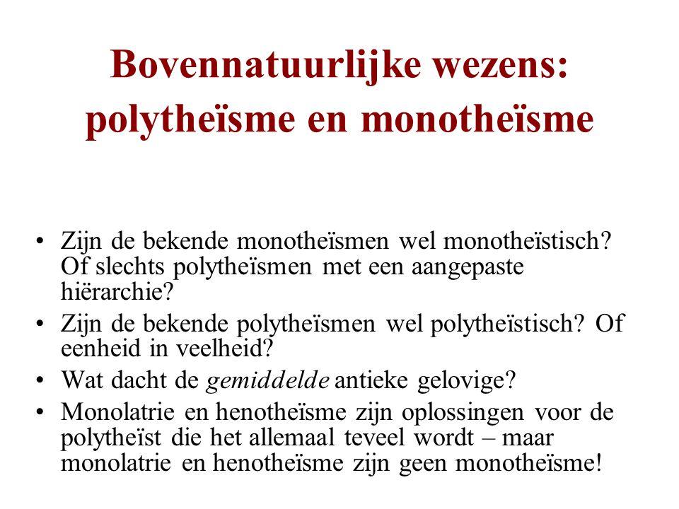 Bovennatuurlijke wezens: polytheïsme en monotheïsme •Zijn de bekende monotheïsmen wel monotheïstisch? Of slechts polytheïsmen met een aangepaste hiëra