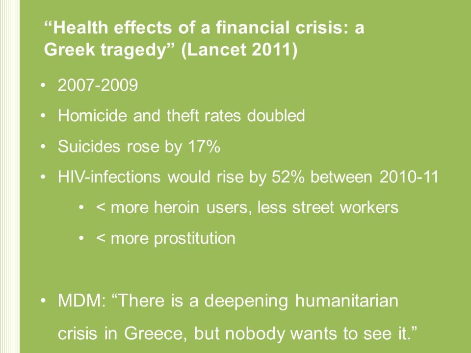 Health effects of a financial crisis: a Greek tragedy (Lancet 2011) • •Homicide and theft rates doubled •Suicides rose by 17% •HIV-infections would rise by 52% between •< more heroin users, less street workers •< more prostitution •MDM: There is a deepening humanitarian crisis in Greece, but nobody wants to see it.