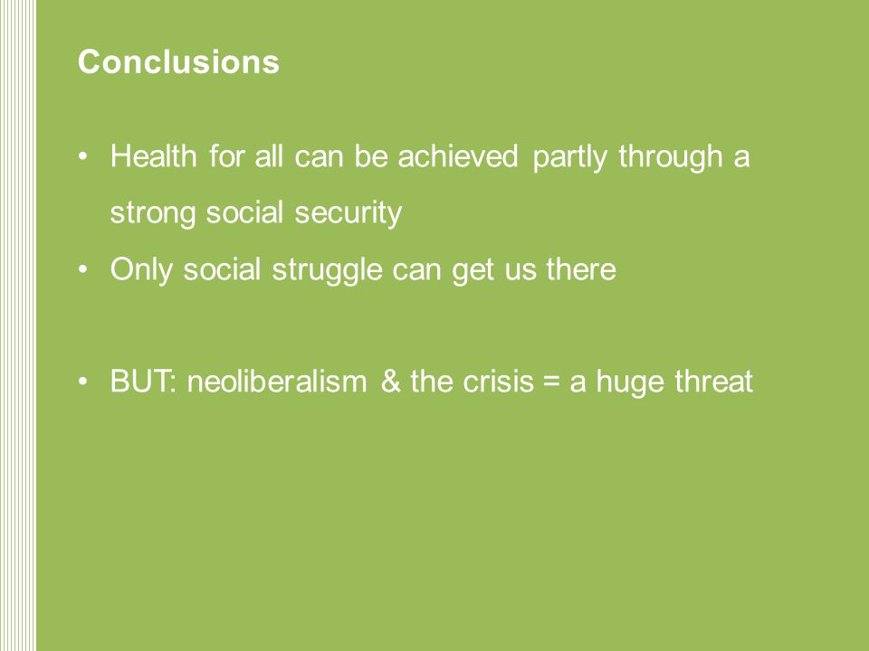 Conclusions •Health for all can be achieved partly through a strong social security •Only social struggle can get us there •BUT: neoliberalism & the crisis = a huge threat