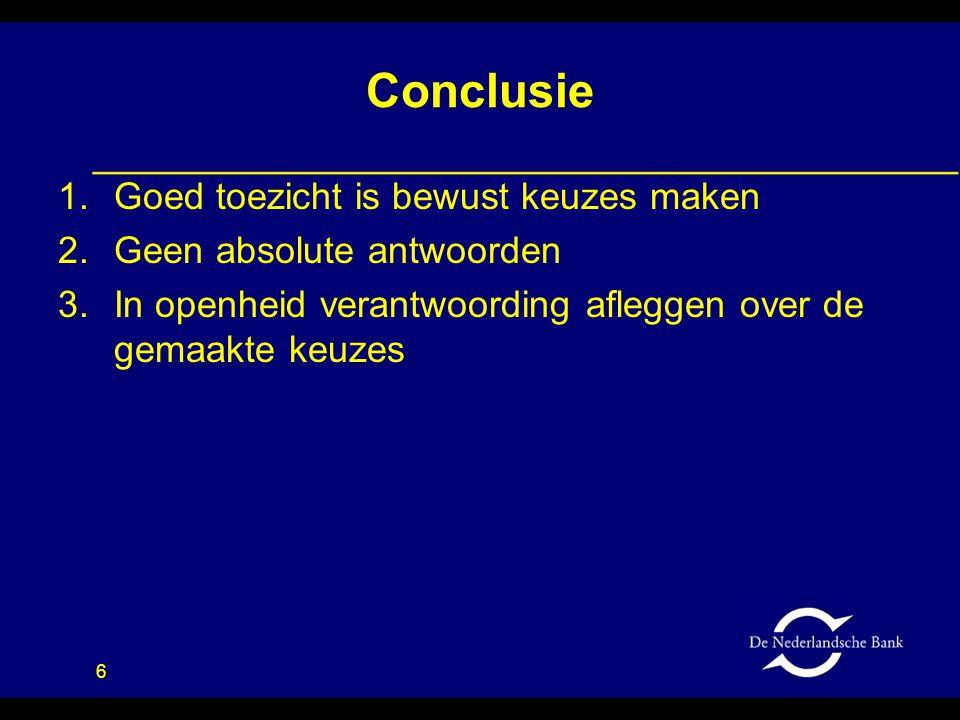 6 Conclusie 1.Goed toezicht is bewust keuzes maken 2.Geen absolute antwoorden 3.In openheid verantwoording afleggen over de gemaakte keuzes