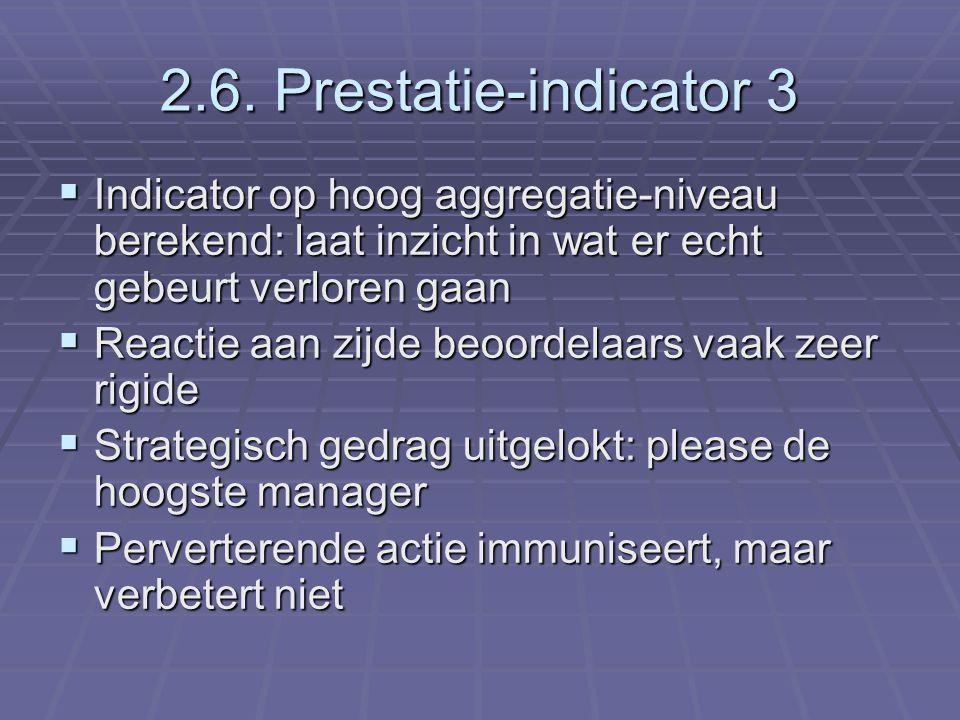 2.6. Prestatie-indicator 3  Indicator op hoog aggregatie-niveau berekend: laat inzicht in wat er echt gebeurt verloren gaan  Reactie aan zijde beoor