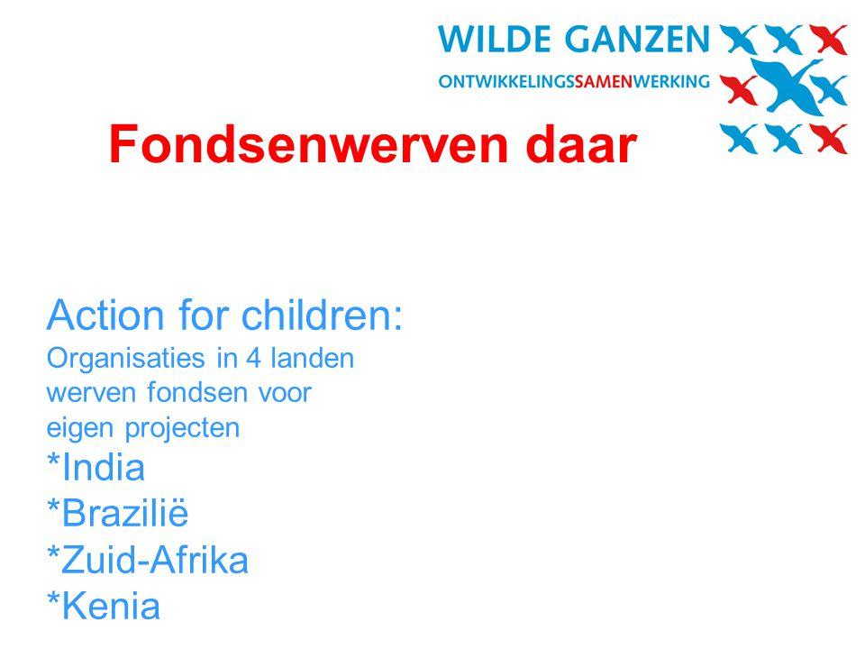 Action for children: Organisaties in 4 landen werven fondsen voor eigen projecten *India *Brazilië *Zuid-Afrika *Kenia Fondsenwerven daar