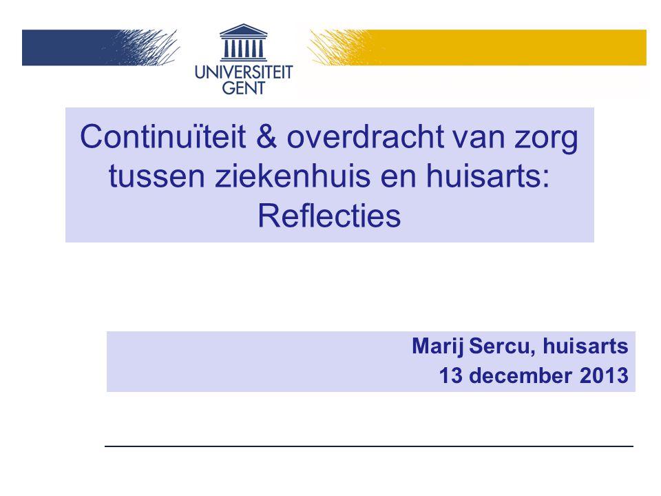 Continuïteit & overdracht van zorg tussen ziekenhuis en huisarts: Reflecties Marij Sercu, huisarts 13 december 2013