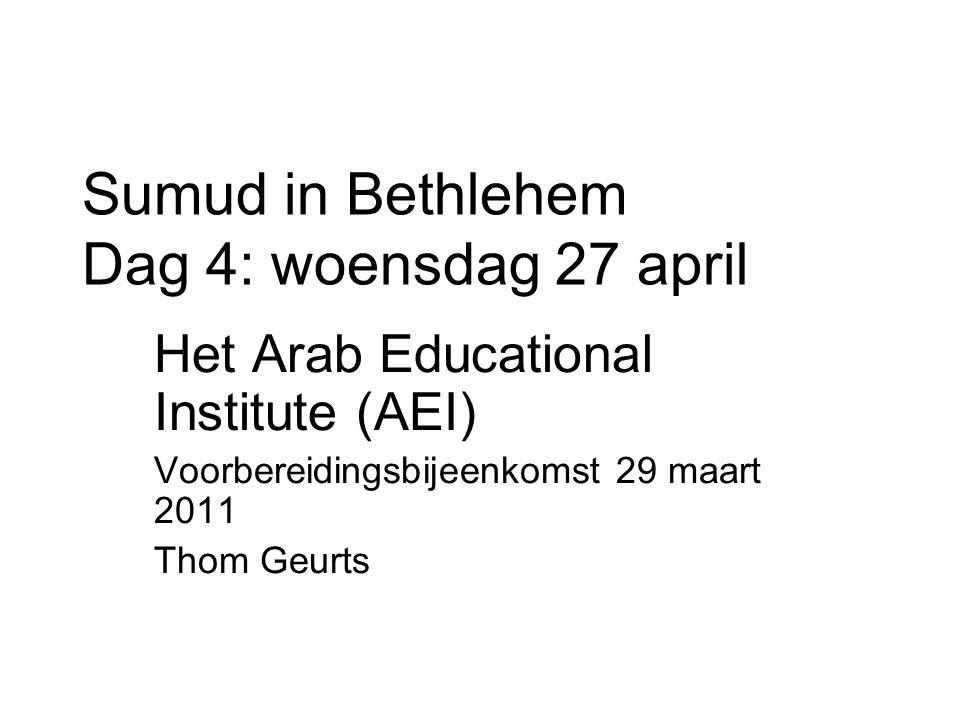 Sumud in Bethlehem Dag 4: woensdag 27 april Het Arab Educational Institute (AEI) Voorbereidingsbijeenkomst 29 maart 2011 Thom Geurts