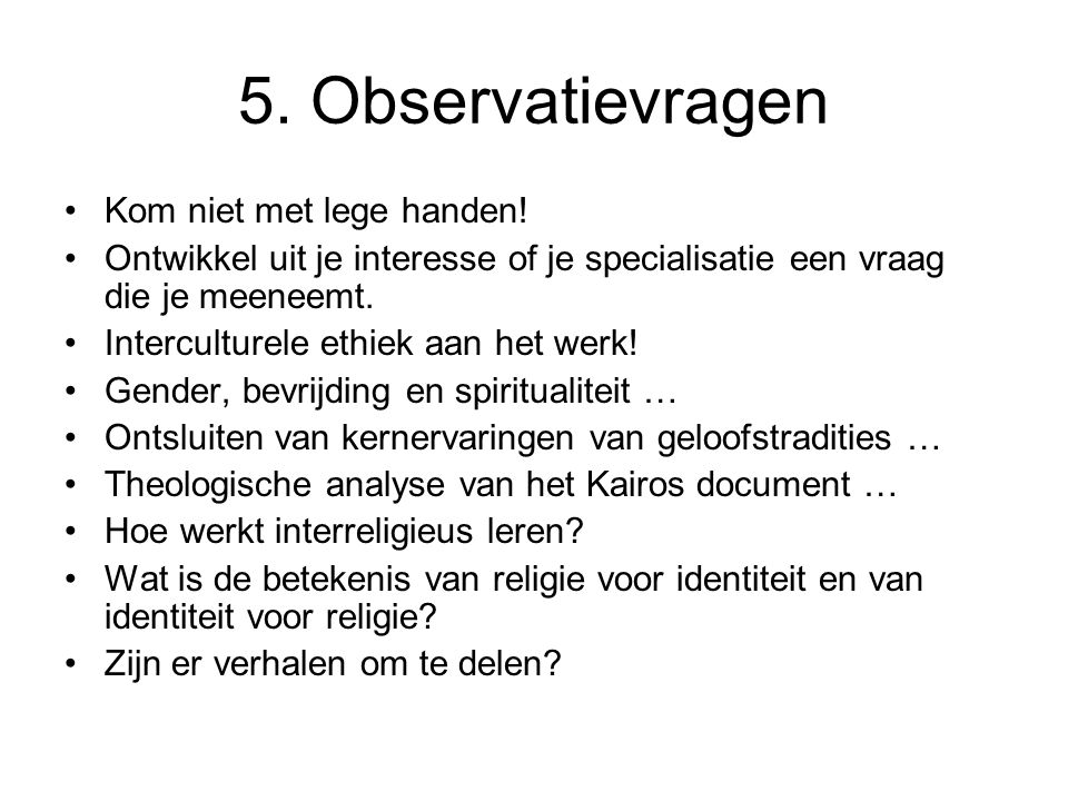 5. Observatievragen •Kom niet met lege handen! •Ontwikkel uit je interesse of je specialisatie een vraag die je meeneemt. •Interculturele ethiek aan h