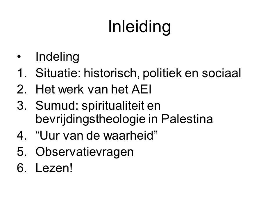 Inleiding •Indeling 1.Situatie: historisch, politiek en sociaal 2.Het werk van het AEI 3.Sumud: spiritualiteit en bevrijdingstheologie in Palestina 4.