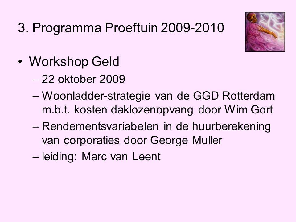 3. Programma Proeftuin 2009-2010 •Workshop Geld –22 oktober 2009 –Woonladder-strategie van de GGD Rotterdam m.b.t. kosten daklozenopvang door Wim Gort