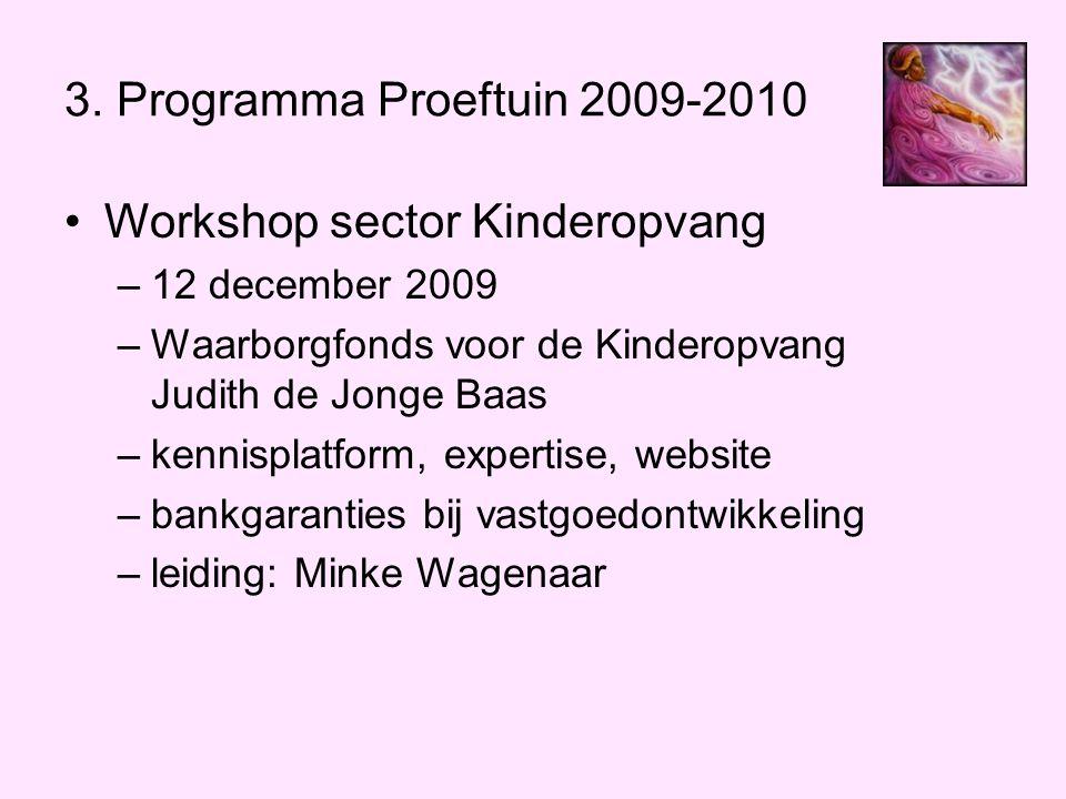 3. Programma Proeftuin 2009-2010 •Workshop sector Kinderopvang –12 december 2009 –Waarborgfonds voor de Kinderopvang Judith de Jonge Baas –kennisplatf