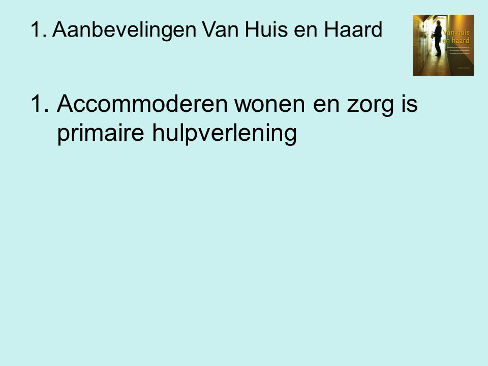 1. Aanbevelingen Van Huis en Haard 1.Accommoderen wonen en zorg is primaire hulpverlening