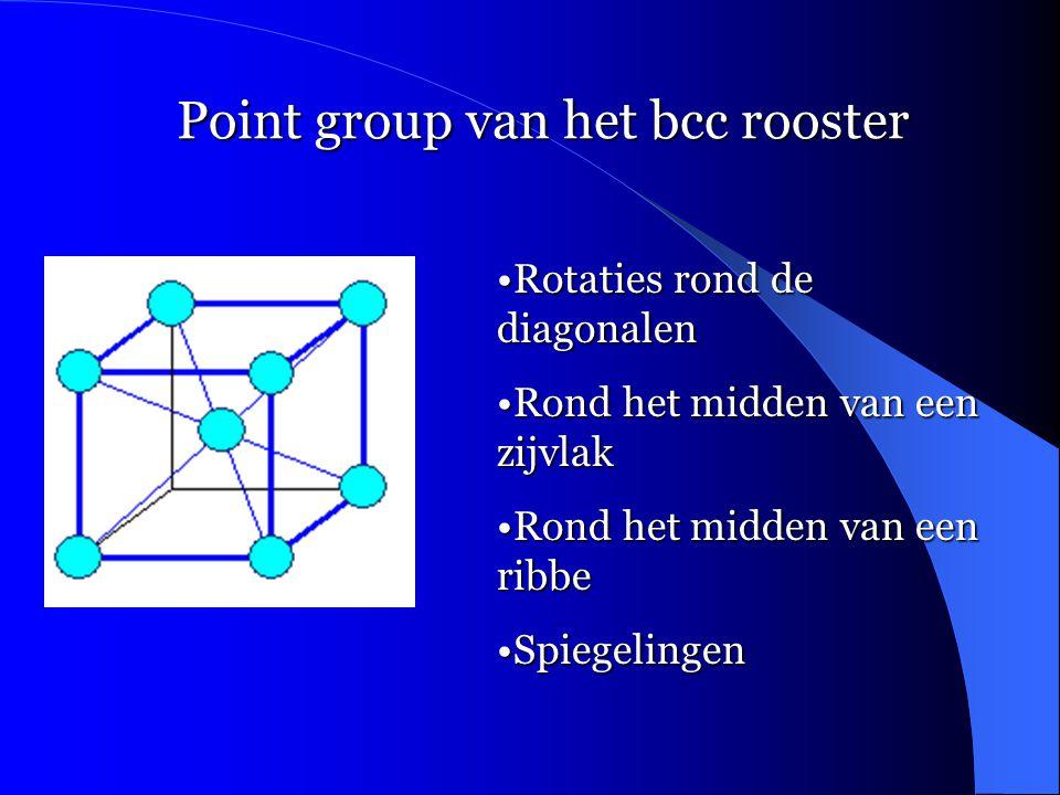 Point group van het bcc rooster •Rotaties rond de diagonalen •Rond het midden van een zijvlak •Rond het midden van een ribbe •Spiegelingen