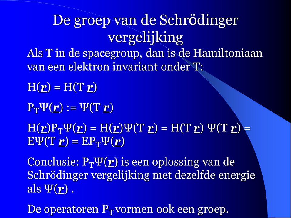 De groep van de Schr ö dinger vergelijking Als T in de spacegroup, dan is de Hamiltoniaan van een elektron invariant onder T: H(r) = H(T r) P T Ψ(r) := Ψ(T r) H(r)P T Ψ(r) = H(r)Ψ(T r) = H(T r) Ψ(T r) = EΨ(T r) = EP T Ψ(r) Conclusie: P T Ψ(r) is een oplossing van de Schrödinger vergelijking met dezelfde energie als Ψ(r).