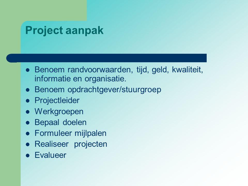 Project aanpak  Benoem randvoorwaarden, tijd, geld, kwaliteit, informatie en organisatie.  Benoem opdrachtgever/stuurgroep  Projectleider  Werkgro