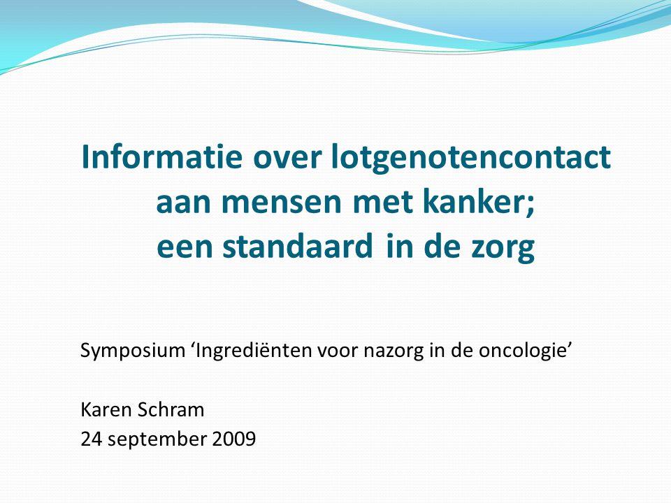 Informatie over lotgenotencontact aan mensen met kanker; een standaard in de zorg Symposium 'Ingrediënten voor nazorg in de oncologie' Karen Schram 24