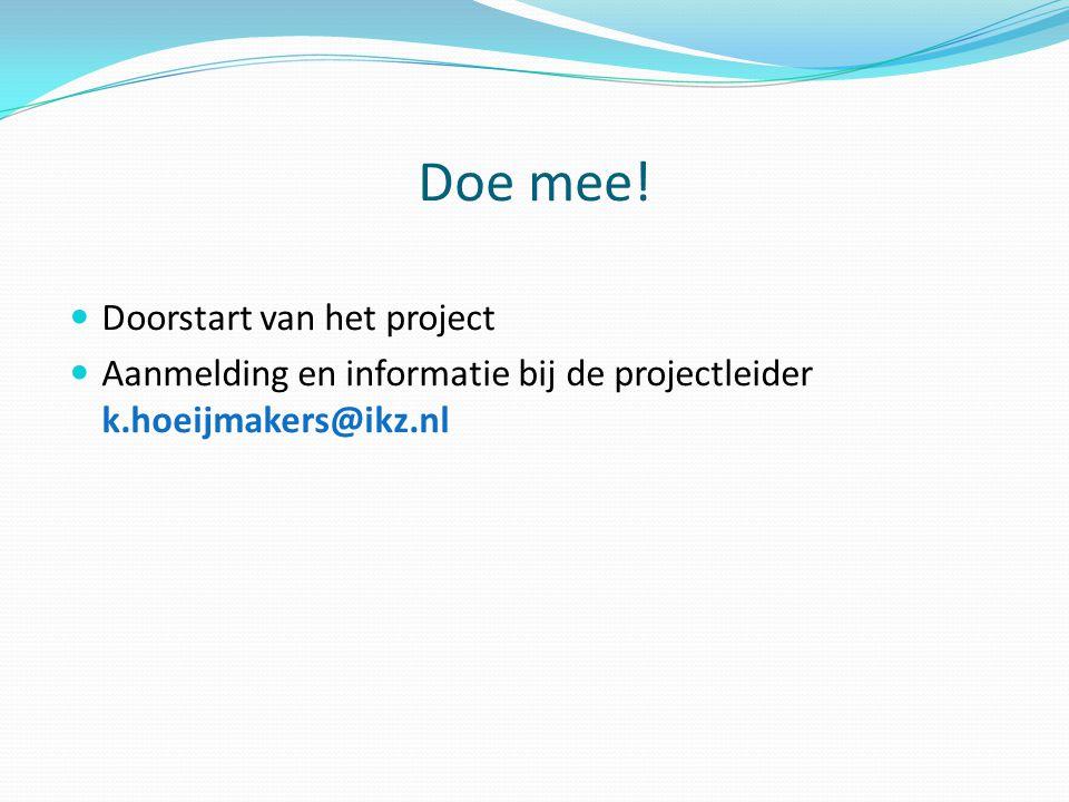 Doe mee!  Doorstart van het project  Aanmelding en informatie bij de projectleider k.hoeijmakers@ikz.nl