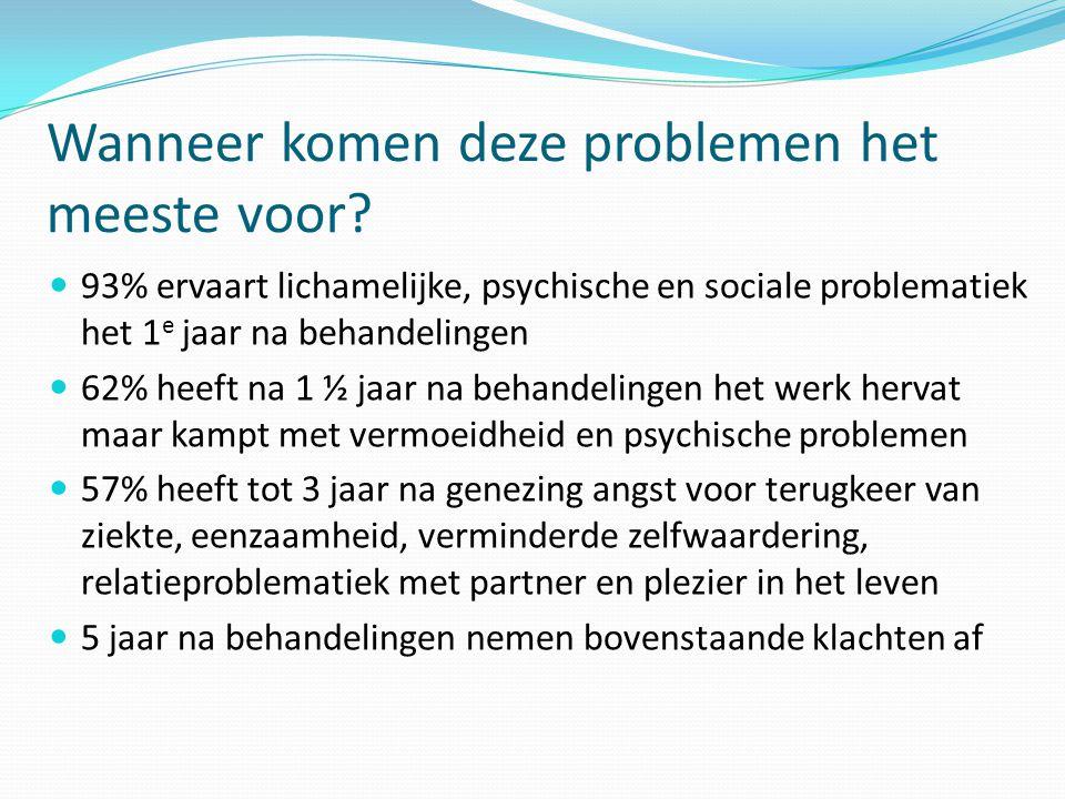 Wanneer komen deze problemen het meeste voor?  93% ervaart lichamelijke, psychische en sociale problematiek het 1 e jaar na behandelingen  62% heeft