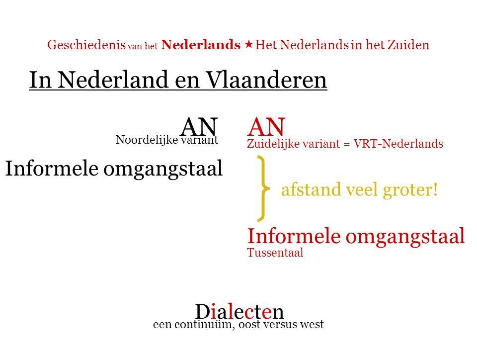 Geschiedenis van het Nederlands  Het Nederlands in het Zuiden In Nederland en Vlaanderen AN Informele omgangstaal DialectenDialecten Noordelijke variant Zuidelijke variant = VRT-Nederlands Tussentaal een continuüm, oost versus west afstand veel groter!