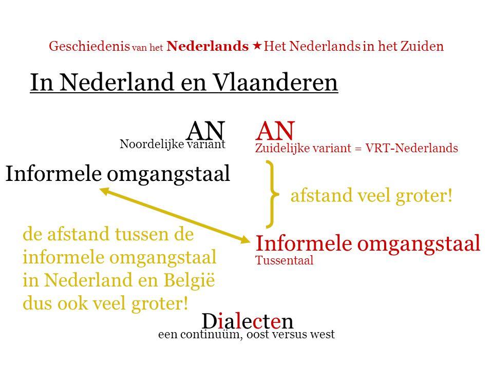 Geschiedenis van het Nederlands  Het Nederlands in het Zuiden In Nederland en Vlaanderen AN Informele omgangstaal DialectenDialecten Noordelijke variant Zuidelijke variant = VRT-Nederlands Tussentaal een continuüm, oost versus west afstand veel groter.