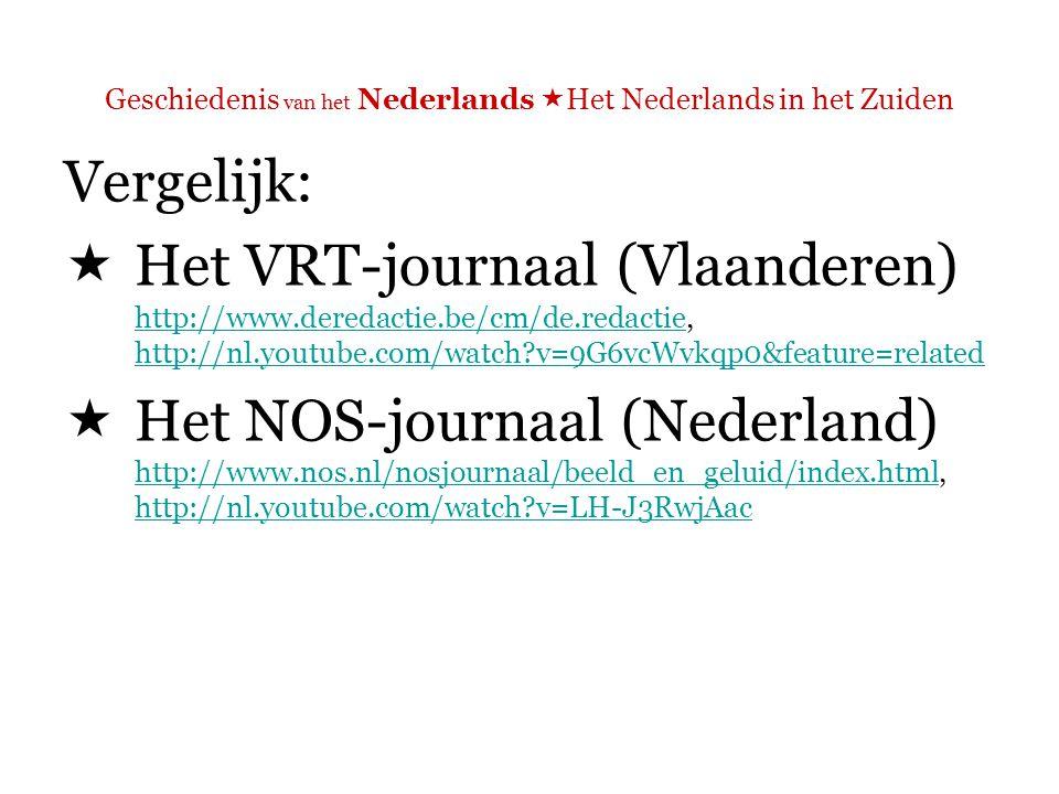 Geschiedenis van het Nederlands  Het Nederlands in het Zuiden Vergelijk:  Het VRT-journaal (Vlaanderen) http://www.deredactie.be/cm/de.redactie, http://nl.youtube.com/watch?v=9G6vcWvkqp0&feature=related http://www.deredactie.be/cm/de.redactie http://nl.youtube.com/watch?v=9G6vcWvkqp0&feature=related  Het NOS-journaal (Nederland) http://www.nos.nl/nosjournaal/beeld_en_geluid/index.html, http://nl.youtube.com/watch?v=LH-J3RwjAac http://www.nos.nl/nosjournaal/beeld_en_geluid/index.html http://nl.youtube.com/watch?v=LH-J3RwjAac