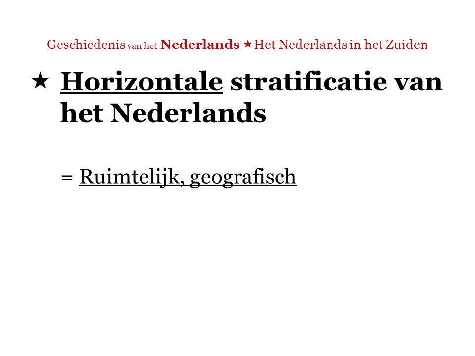 Geschiedenis van het Nederlands  Het Nederlands in het Zuiden  Horizontale stratificatie van het Nederlands = Ruimtelijk, geografisch