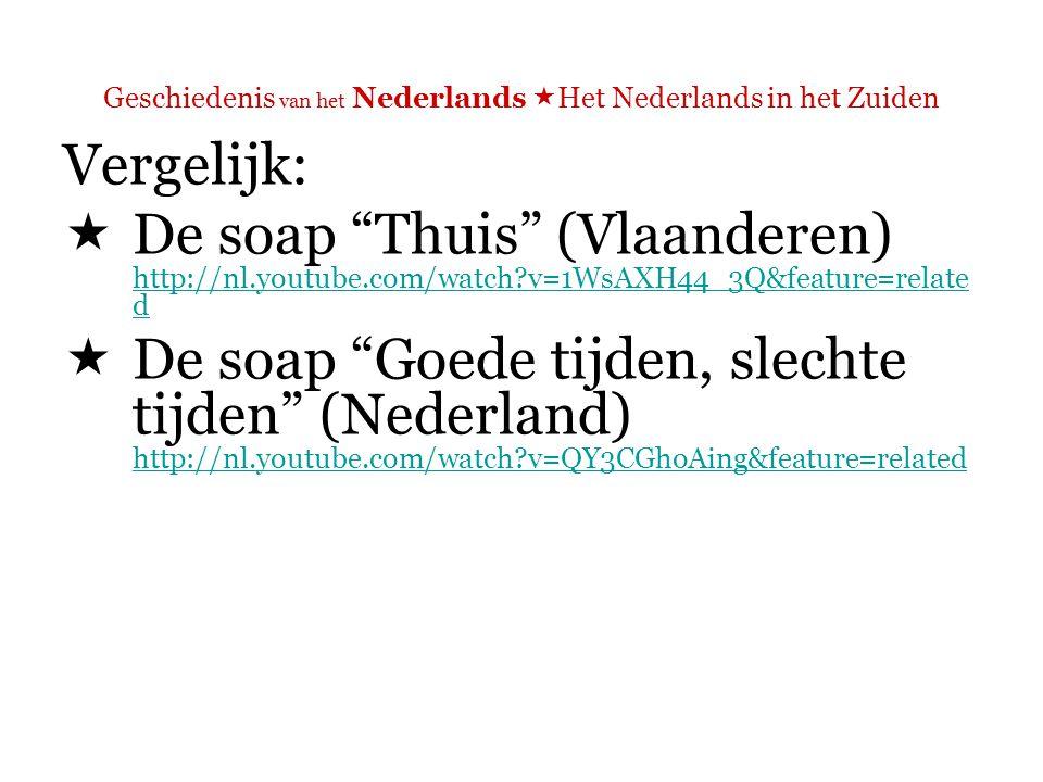 Geschiedenis van het Nederlands  Het Nederlands in het Zuiden Vergelijk:  De soap Thuis (Vlaanderen) http://nl.youtube.com/watch?v=1WsAXH44_3Q&feature=relate d http://nl.youtube.com/watch?v=1WsAXH44_3Q&feature=relate d  De soap Goede tijden, slechte tijden (Nederland) http://nl.youtube.com/watch?v=QY3CGhoAing&feature=related http://nl.youtube.com/watch?v=QY3CGhoAing&feature=related