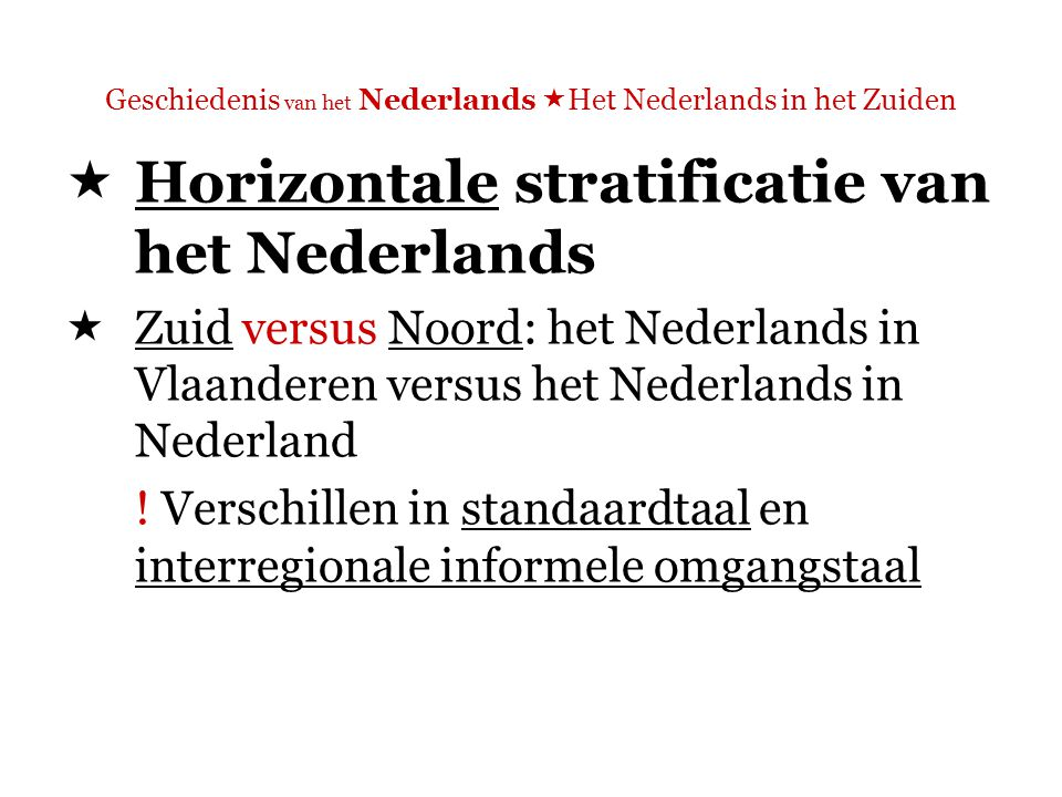 Geschiedenis van het Nederlands  Het Nederlands in het Zuiden  Horizontale stratificatie van het Nederlands  Zuid versus Noord: het Nederlands in Vlaanderen versus het Nederlands in Nederland .