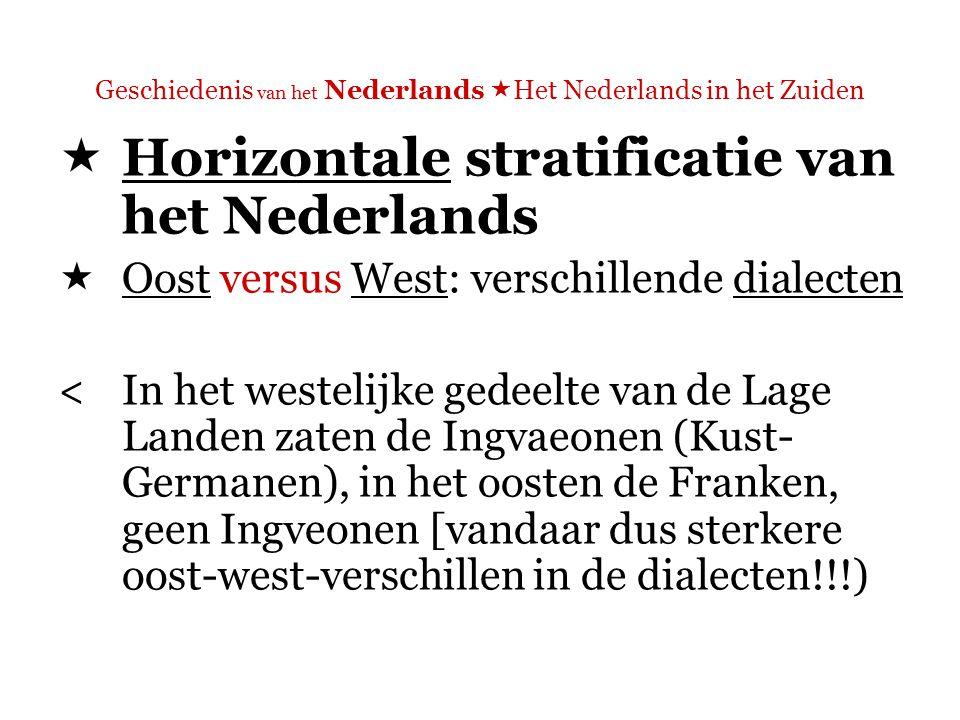Geschiedenis van het Nederlands  Het Nederlands in het Zuiden  Horizontale stratificatie van het Nederlands  Oost versus West: verschillende dialecten <In het westelijke gedeelte van de Lage Landen zaten de Ingvaeonen (Kust- Germanen), in het oosten de Franken, geen Ingveonen [vandaar dus sterkere oost-west-verschillen in de dialecten!!!)