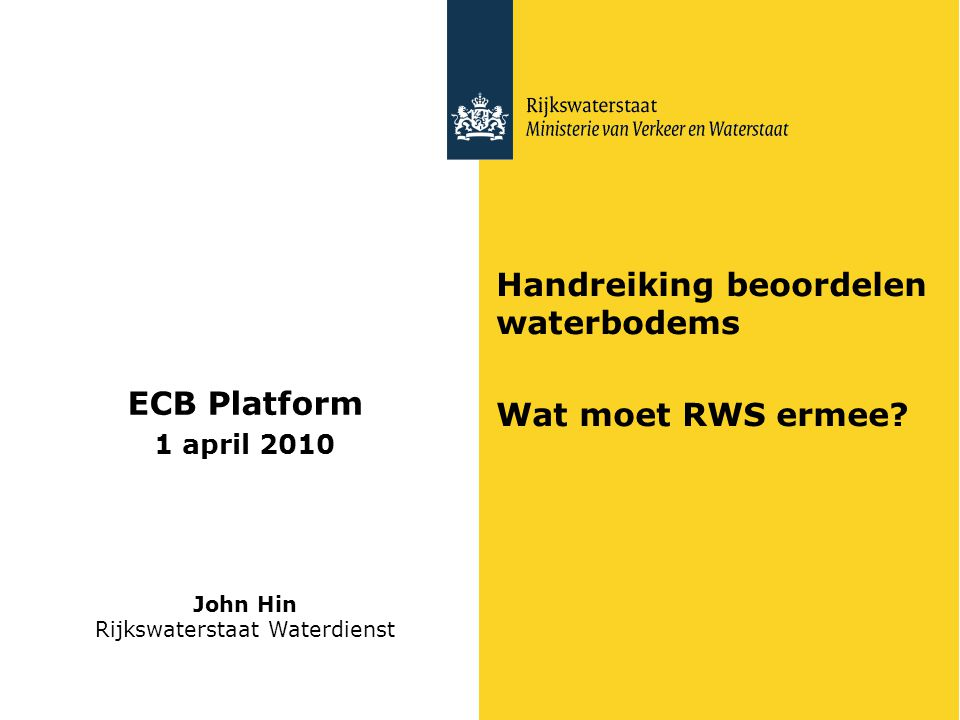 Handreiking beoordelen waterbodems Wat moet RWS ermee? ECB Platform 1 april 2010 John Hin Rijkswaterstaat Waterdienst