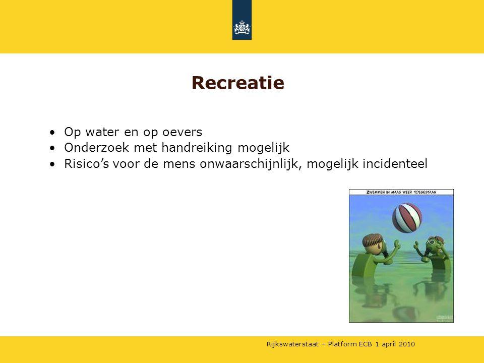 Rijkswaterstaat – Platform ECB 1 april 2010 •Op water en op oevers •Onderzoek met handreiking mogelijk •Risico's voor de mens onwaarschijnlijk, mogelijk incidenteel Recreatie