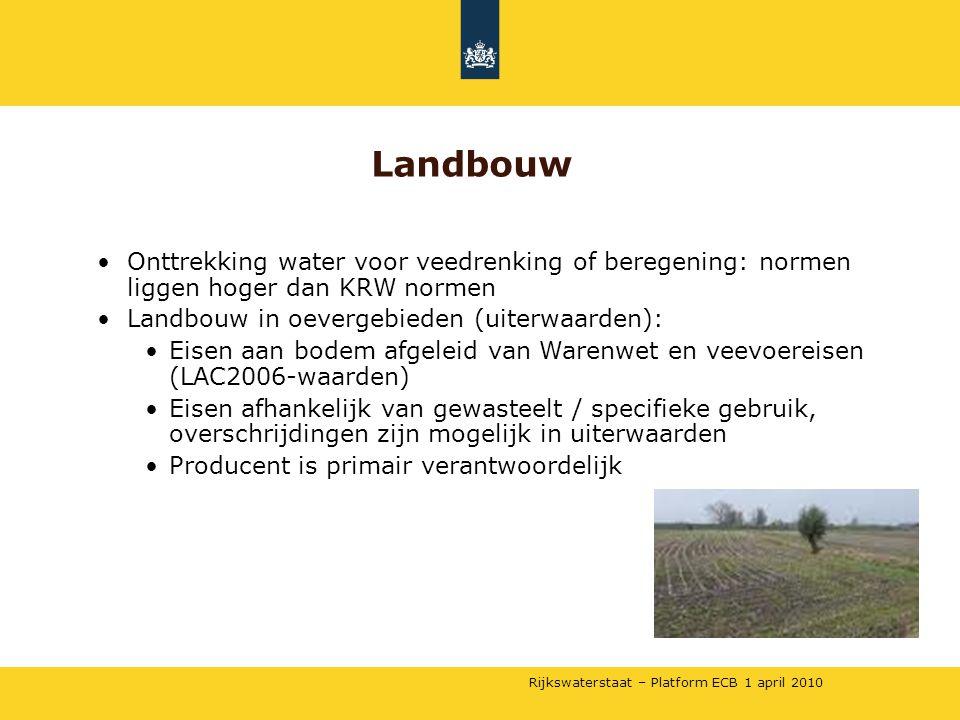 Rijkswaterstaat – Platform ECB 1 april 2010 •Onttrekking water voor veedrenking of beregening: normen liggen hoger dan KRW normen •Landbouw in oevergebieden (uiterwaarden): •Eisen aan bodem afgeleid van Warenwet en veevoereisen (LAC2006-waarden) •Eisen afhankelijk van gewasteelt / specifieke gebruik, overschrijdingen zijn mogelijk in uiterwaarden •Producent is primair verantwoordelijk Landbouw