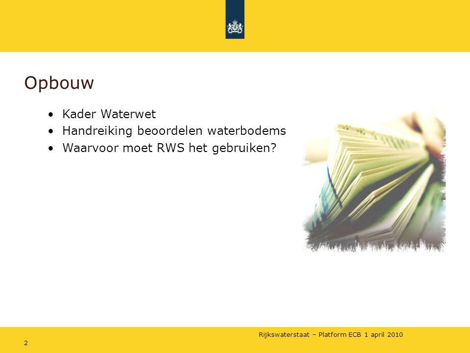 Rijkswaterstaat – Platform ECB 1 april 2010 2 Opbouw •Kader Waterwet •Handreiking beoordelen waterbodems •Waarvoor moet RWS het gebruiken?