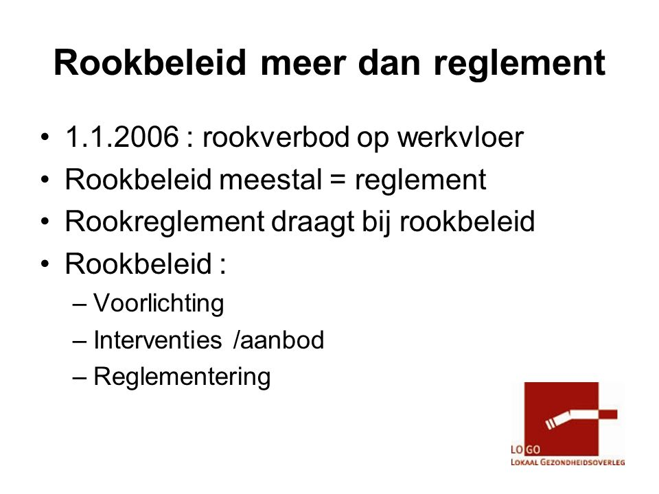 Rookbeleid meer dan reglement •1.1.2006 : rookverbod op werkvloer •Rookbeleid meestal = reglement •Rookreglement draagt bij rookbeleid •Rookbeleid : –Voorlichting –Interventies /aanbod –Reglementering