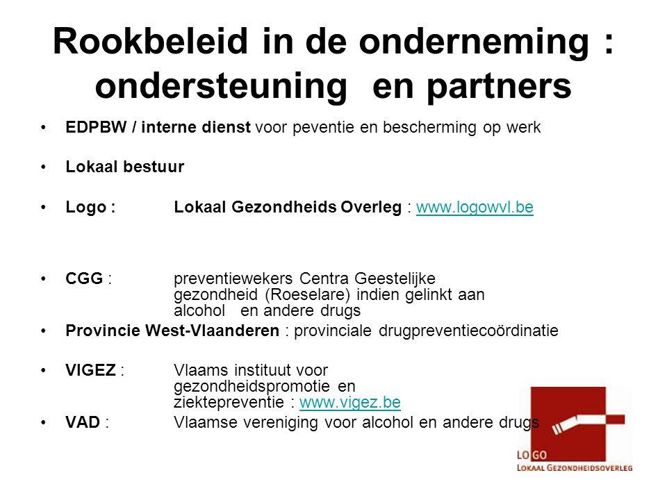 Rookbeleid in de onderneming : ondersteuning en partners •EDPBW / interne dienst voor peventie en bescherming op werk •Lokaal bestuur •Logo : Lokaal Gezondheids Overleg : www.logowvl.bewww.logowvl.be •CGG : preventiewekers Centra Geestelijke gezondheid (Roeselare) indien gelinkt aan alcohol en andere drugs •Provincie West-Vlaanderen : provinciale drugpreventiecoördinatie •VIGEZ : Vlaams instituut voor gezondheidspromotie en ziektepreventie : www.vigez.bewww.vigez.be •VAD : Vlaamse vereniging voor alcohol en andere drugs