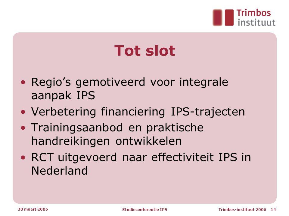 Trimbos-instituut 2006 14 30 maart 2006 Studieconferentie IPS Tot slot •Regio's gemotiveerd voor integrale aanpak IPS •Verbetering financiering IPS-trajecten •Trainingsaanbod en praktische handreikingen ontwikkelen •RCT uitgevoerd naar effectiviteit IPS in Nederland