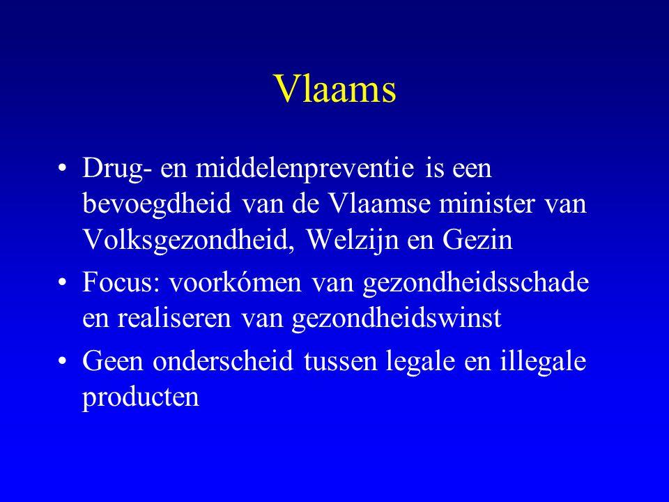 Vlaams •Drug- en middelenpreventie is een bevoegdheid van de Vlaamse minister van Volksgezondheid, Welzijn en Gezin •Focus: voorkómen van gezondheidsschade en realiseren van gezondheidswinst •Geen onderscheid tussen legale en illegale producten