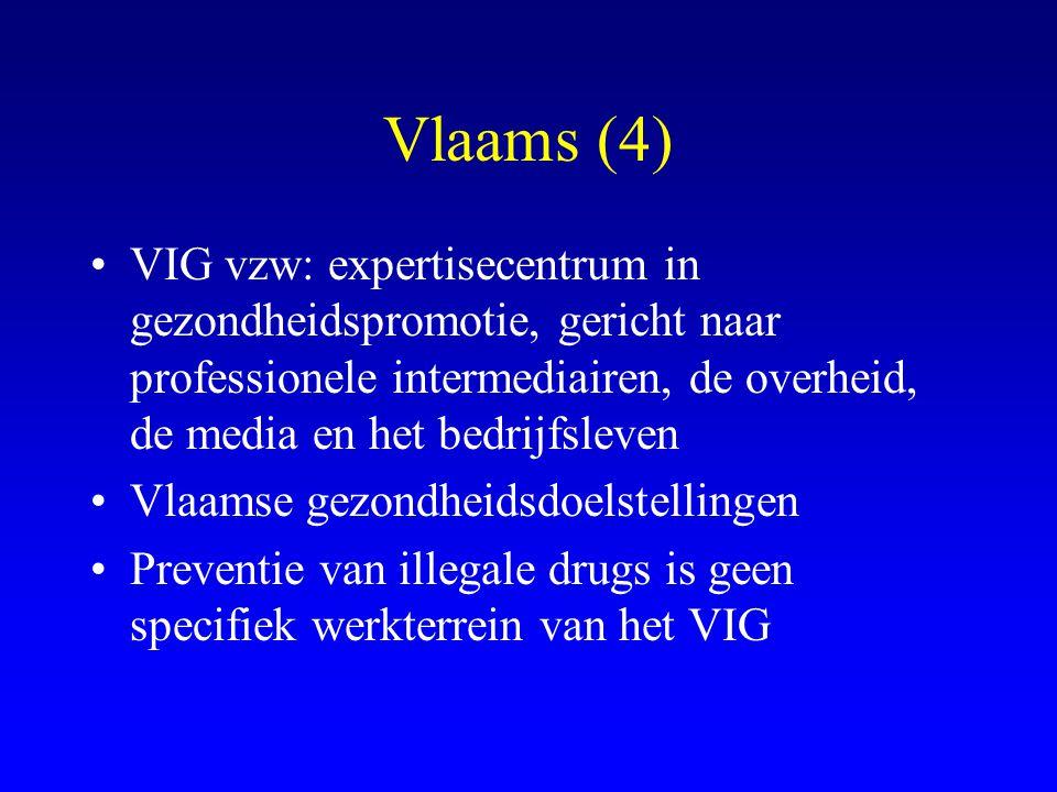 Vlaams (4) •VIG vzw: expertisecentrum in gezondheidspromotie, gericht naar professionele intermediairen, de overheid, de media en het bedrijfsleven •Vlaamse gezondheidsdoelstellingen •Preventie van illegale drugs is geen specifiek werkterrein van het VIG