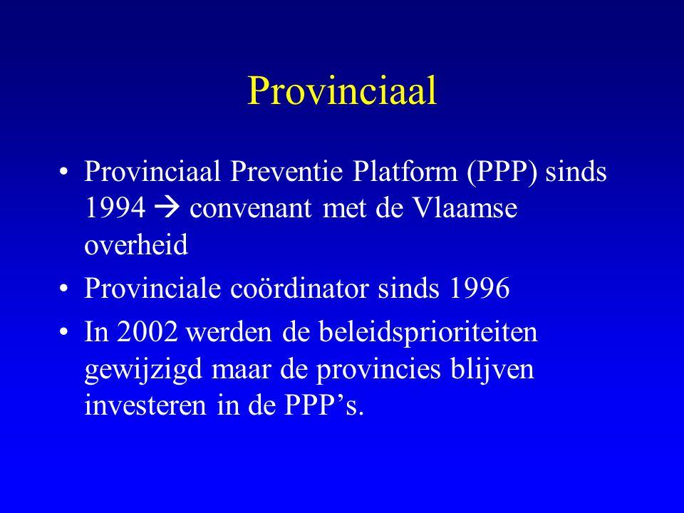 Provinciaal •Provinciaal Preventie Platform (PPP) sinds 1994  convenant met de Vlaamse overheid •Provinciale coördinator sinds 1996 •In 2002 werden de beleidsprioriteiten gewijzigd maar de provincies blijven investeren in de PPP's.