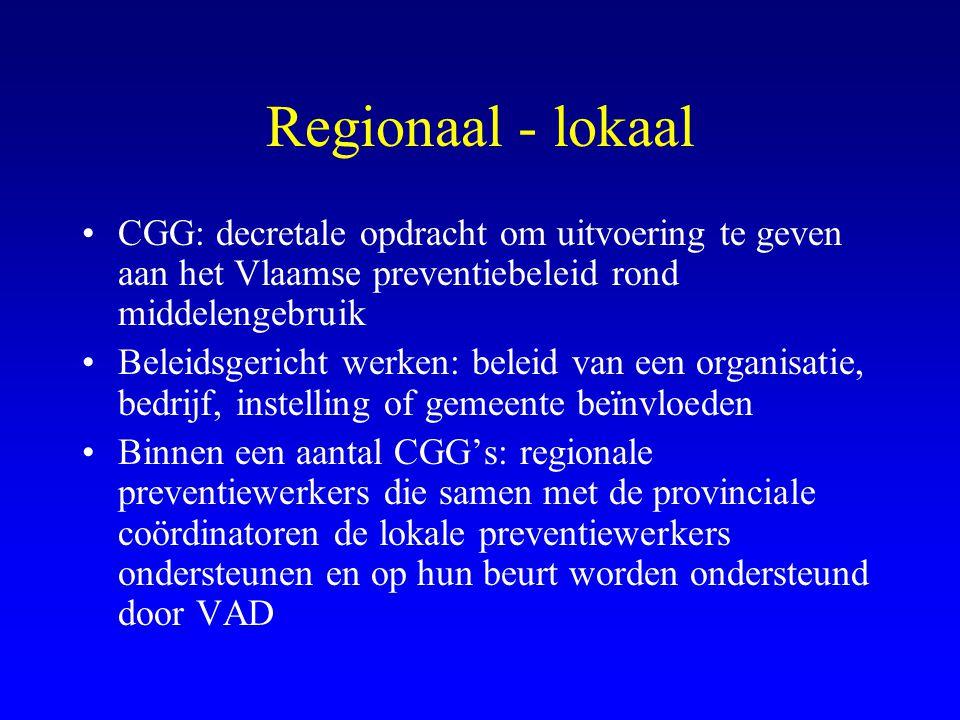 Regionaal - lokaal •CGG: decretale opdracht om uitvoering te geven aan het Vlaamse preventiebeleid rond middelengebruik •Beleidsgericht werken: beleid van een organisatie, bedrijf, instelling of gemeente beïnvloeden •Binnen een aantal CGG's: regionale preventiewerkers die samen met de provinciale coördinatoren de lokale preventiewerkers ondersteunen en op hun beurt worden ondersteund door VAD