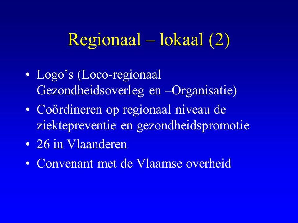 Regionaal – lokaal (2) •Logo's (Loco-regionaal Gezondheidsoverleg en –Organisatie) •Coördineren op regionaal niveau de ziektepreventie en gezondheidspromotie •26 in Vlaanderen •Convenant met de Vlaamse overheid