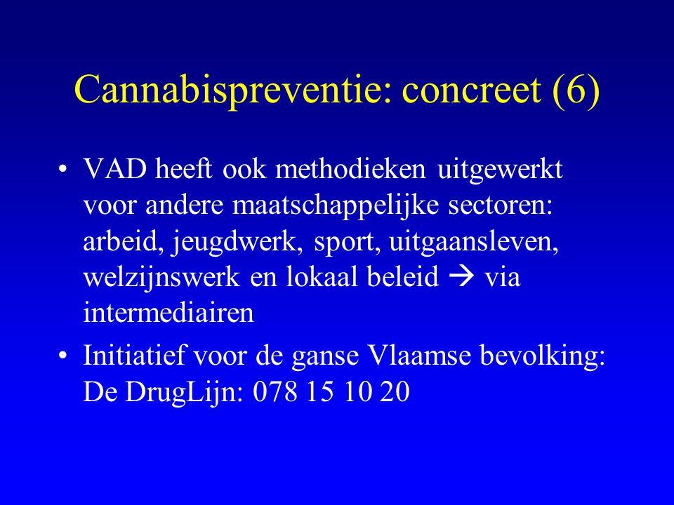 Cannabispreventie: concreet (6) •VAD heeft ook methodieken uitgewerkt voor andere maatschappelijke sectoren: arbeid, jeugdwerk, sport, uitgaansleven, welzijnswerk en lokaal beleid  via intermediairen •Initiatief voor de ganse Vlaamse bevolking: De DrugLijn: 078 15 10 20