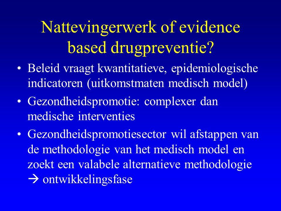 Nattevingerwerk of evidence based drugpreventie? •Beleid vraagt kwantitatieve, epidemiologische indicatoren (uitkomstmaten medisch model) •Gezondheids