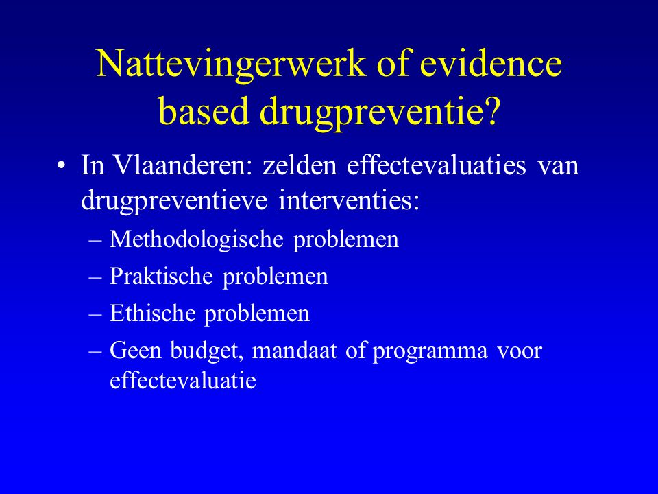 Nattevingerwerk of evidence based drugpreventie? •In Vlaanderen: zelden effectevaluaties van drugpreventieve interventies: –Methodologische problemen