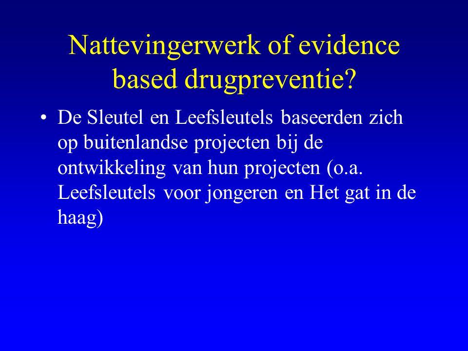 Nattevingerwerk of evidence based drugpreventie? •De Sleutel en Leefsleutels baseerden zich op buitenlandse projecten bij de ontwikkeling van hun proj